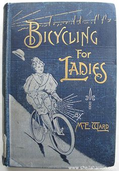 "Maria Ward, Bicycling for Ladies, Front Cover. I want to read this. I suspect it's full of outdated chauvinistic stuff. Like, ""Ladies are not allowed to ride into muddy puddles. It is not lady-like, ladies."" I could be wrong."