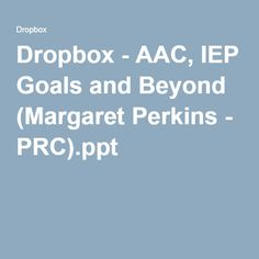 Dropbox - AAC, IEP Goals and Beyond (Margaret Perkins - PRC).ppt