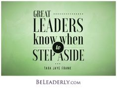 Leaderly Quote: Great Leaders Know When to Step Aside