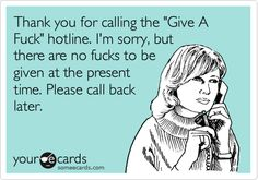 Thank you for calling the 'Give A Fuck' hotline. I'm sorry, but there are no fucks to be given at the present time. Please call back later.