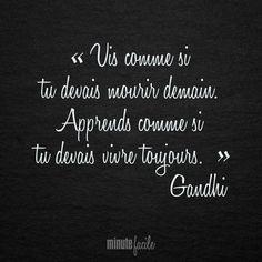 """"""" Vis comme si tu devais mourir demain. Apprends comme si tu devais vivre toujours. """" (Gandhi)"""