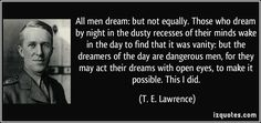 All men dream: but not equally. Those who dream by night in the dusty recesses of their minds wake in the day to find that it was vanity: but the dreamers of the day are dangerous men, for they may act their dreams with open eyes, to make it possible. This I did. (T. E. Lawrence) #quotes #quote #quotations #T.E.Lawrence
