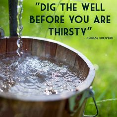 Dig the well before you are thirsty. Chinese proverb