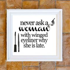 never ask a woman with winged eyeliner why she is late.