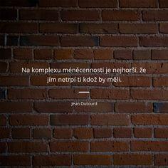 Na komplexu méněcennosti je nejhorší, že jím netrpí ti kdož by měli. - Jean Dutourd