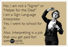 """Free and Funny News Ecard: No, I am not a """"Signer"""" or """"Helper for the Deaf."""" I am a Sign Language Interpreter. Yes, I went to school for it. Asl Sign Language, American Sign Language, Second Language, Deaf Jokes, Sign Language Interpreter, Asl Signs, Deaf Culture, Love Signs, Teaching"""