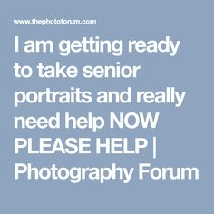 I am getting ready to take senior portraits and really need help NOW PLEASE HELP | Photography Forum