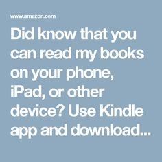 Did know that you can read my books on your phone, iPad, or other device? Use Kindle app and download my books here!