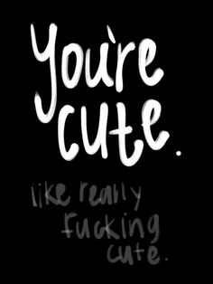 You're cute,