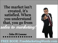 """The market isn't created, it's satisfied. When you understand that, you go from sales to marketing!"" - #JohnDiLemme #Marketing #Business"