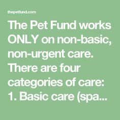 The Pet Fund works ONLY on non-basic, non-urgent care. There are four categories of care:  1. Basic care (spay and neuter procedures, vaccinations, etc.) 2. Non-basic, non-urgent care (cancer treatment, heart disease, etc.) 3. Urgent care (diagnostic testing, broken leg, etc.) 4. Emergency care (life-threatening injuries or illnesses)