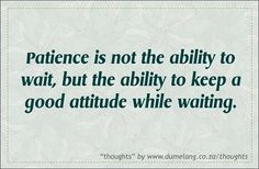 The ability to wait with a good attitude builds character. It helps us to focus on the good things in life rather than the trials. The scriptures says in James 1:2-3: Consider it great joy, my brothers, whenever you experience various trials, knowing that the testing of your faith produces endurance. So let's wait on the Lord because we know His ways are higher than our ways. When we seek His way we are in His will and peace and joy will be given unto us. Something that only God can supply.