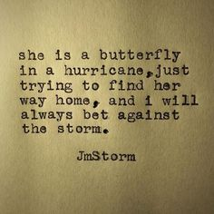 She is a butterfly in a hurricane, just trying to find her way home,and I will always bet against the storm. Great Quotes, Quotes To Live By, Me Quotes, Inspirational Quotes, Motivational, Love Words, Beautiful Words, Jm Storm Quotes, Butterfly Quotes