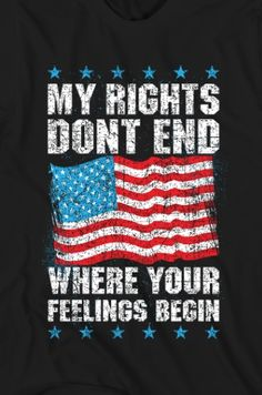 My First Amendment rights trump your feelings (check the Constitution.it doesn't address feelings. I Love America, God Bless America, American Pride, American Flag, American Freedom, By Any Means Necessary, Truth Hurts, We The People, In This World