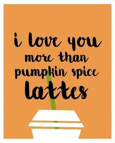 I love you more than pumpkin spice lattes.