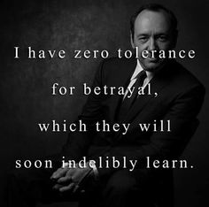 I have zero tolerance for betrayal, which they will soon indelibly learn Picture Quote Movie Quotes, Funny Quotes, Life Quotes, Tv Quotes, Quotable Quotes, Motivational Quotes, Inspirational Quotes, Frank Underwood Quotes, Tolerance Quotes