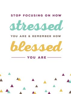 """""""Stop focusing on how stressed you are and remember how blessed you are."""""""