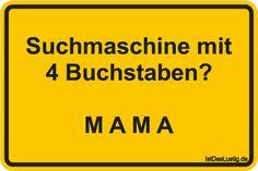 Suchmaschine mit 4 Buchstaben?  M A M A ... gefunden auf https://www.istdaslustig.de/spruch/1275/pi