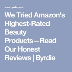 We Tried Amazon's Highest-Rated Beauty Products—Read Our Honest Reviews | Byrdie