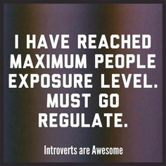 I have reached maximum people exposure level.  Must go regulate.  Introverts are Awesome.