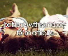 Bucket List: Be friends with somebody for an entire life