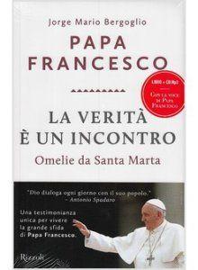 Papa Francesco: La verit  è un incontro. Omelie da Santa Marta