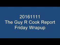 20161111 The Guy R Cook Report Friday Wrapup