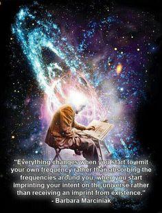 """""""Tudo muda quando você começa a emitir sua própria frequência ao invés de absorver as frequências ao seu redor. Quando você começa a imprimir sua própria intenção no universo, ao invés de receber a impressão da existência."""" - Bárbara Marciniak"""
