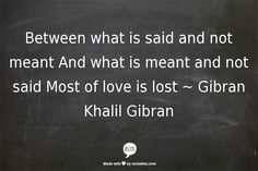 Between what is said and not meant And what is meant and not said Most of love is lost ~ Gibran Khalil Gibran