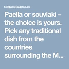 "Paella or souvlaki – the choice is yours. Pick any traditional dish from the countries surrounding the Mediterranean Sea and you're sure to be on your way to a healthier you. Loaded with fruits, vegetables, whole-grains, fish, lean meats and olive oil, the Mediterranean Diet is the diet research shows is best for your heart. … <a class=""moretag"" href=""https://health.clevelandclinic.org/2014/01/the-diet-proven-to-protect-your-heart-infographic/"">Read More</..."
