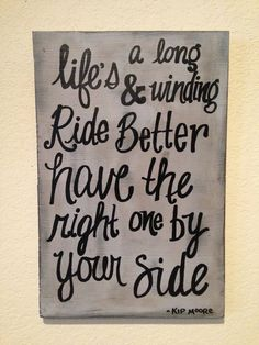 Kip moore quote, life's a long and winding road, better have the right one by your side