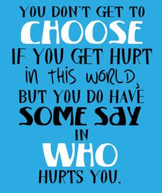 You don't get to #choose if you get #hurt in this world, but you do have some say in who hurts you.