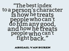 Abigail Van Buren, The best index to a persons character is how he treats people who cant do him any good
