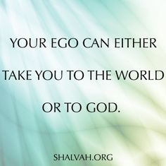 Your ego can either take you to the world or to God.