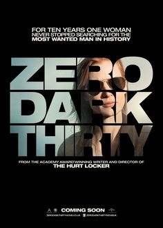 ZERO DARK THIRTY (2012) - For a decade, an elite team of intelligence and military operatives, working in secret across the globe, devoted themselves to a single goal: to find and eliminate Osama bin Laden. ZERO DARK THIRTY reunites the Oscar-winning team of director-producer Kathryn Bigelow and writer-producer Mark Boal (2009, Best Picture, THE HURT LOCKER) for the story of history's greatest manhunt for the world's most dangerous man.