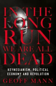 In the long run we are all dead : Keynesianism, political economy, and revolution, / Geoff Mann. London : Verso, 2017. http://cataleg.ub.edu/record=b2214054~S1*cat  #bibeco