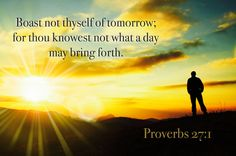 """Proverbs 27:1 """"Boast not thyself of to morrow; for thou knowest not what a day may bring forth."""""""
