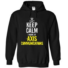 Last chance - I Cant keep calm, i work at AXIS COMMUNIC T Shirt, Hoodie, Sweatshirt