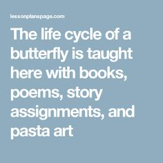 The life cycle of a butterfly is taught here with books, poems, story assignments, and pasta art