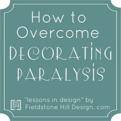 Overcoming Decorating Paralysis Series, by Fieldstone Hill Design. awesome tips through this series!