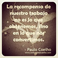 La recompensa de nuestro trabajo no es lo que obtenemos, sino en lo que nos convertimos. - @Paulo Coelho - www.comunidadcoelho.com | #recompensa #trabajo #PauloCoelho #Coelho #love #cita #quote #instaquote #instacoelho #coelhoquote #comunidadcoelho www.instagram.com/comunidadcoelho | www.twitter.com/comunidadcoelho | https://www.facebook.com/hoyempiezatunuevavida