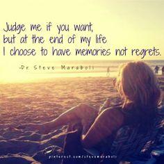 Memories not regrets.