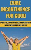 Cure Incontinence For Good: How To Deal With And Treat Incontinence Problems For Life (Cure, Treatment, Medical Condition, Medical Problem, Treat, Cures, Embarrassing Conditions, Stress, Book 1)