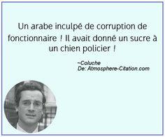 Un arabe inculpé de corruption de fonctionnaire ! Il avait donné un sucre à un chien policier !  Trouvez encore plus de citations et de dictons sur: http://www.atmosphere-citation.com/populaires/un-arabe-inculpe-de-corruption-de-fonctionnaire-il-avait-donne-un-sucre-a-un-chien-policier.html?