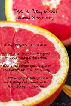 Fertile Grapefruit- Essential Oils for Fertility. Grapefruit is a powerful and delicious natural essential oil. Consume 10 drops of Certified Pure Therapeutic Grade Grapefruit Oil (doTERRA Oil) daily to balance progesterone (essential hormone for fertility) and prevent cortisol (stress hormone) from blocking it's production. Add 1-2 drops to water through the day, totaling 10 drops daily or take 5 drops under your tongue in the morning and 5 drops in the evening.