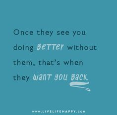 Once they see you doing better without them, that's when they want you back.