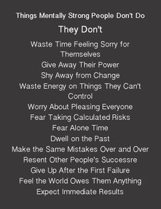 Things Mentally Strong People Don't Do: They don't waste time feeling sorry for themselves. Give a way their power. Shy away from change. Waste energy on things they can't control. Worry about Pleasing everyone. Fear taking calculate risks. Fear alone time. Dwell on the past. Make same mistakes over and over. Resent other people's successor. Give up after the first failure. Feel the world owes them anything. Expect immediate Results.