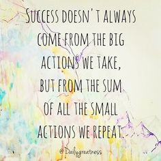 "#Quote from the Daily Greatness blog: ""Success doesn't always come from the big actions we take, but from the sum of all the small actions we repeat."""