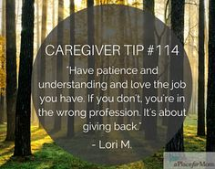 Caregivers recommend that you have patience and understanding when caregiving, and to always remember how much you love the job you have.