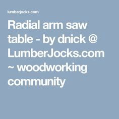 Radial arm saw table - by dnick @ LumberJocks.com ~ woodworking community